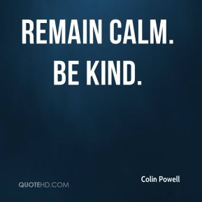 Colin Powell - Remain calm. Be kind.