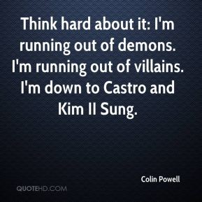 Think hard about it: I'm running out of demons. I'm running out of villains. I'm down to Castro and Kim II Sung.