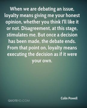 Colin Powell - When we are debating an issue, loyalty means giving me your honest opinion, whether you think I'll like it or not. Disagreement, at this stage, stimulates me. But once a decision has been made, the debate ends. From that point on, loyalty means executing the decision as if it were your own.