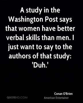 Conan O'Brien - A study in the Washington Post says that women have better verbal skills than men. I just want to say to the authors of that study: 'Duh.'