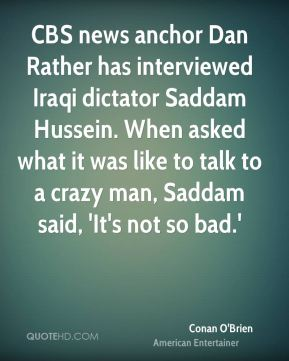 Conan O'Brien - CBS news anchor Dan Rather has interviewed Iraqi dictator Saddam Hussein. When asked what it was like to talk to a crazy man, Saddam said, 'It's not so bad.'