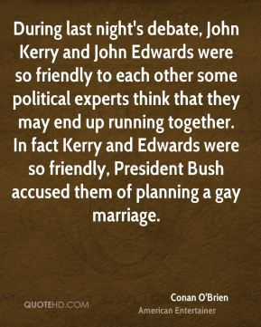 During last night's debate, John Kerry and John Edwards were so friendly to each other some political experts think that they may end up running together. In fact Kerry and Edwards were so friendly, President Bush accused them of planning a gay marriage.
