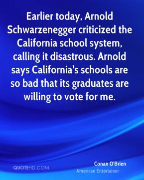 Conan O'Brien - Earlier today, Arnold Schwarzenegger criticized the California school system, calling it disastrous. Arnold says California's schools are so bad that its graduates are willing to vote for me.
