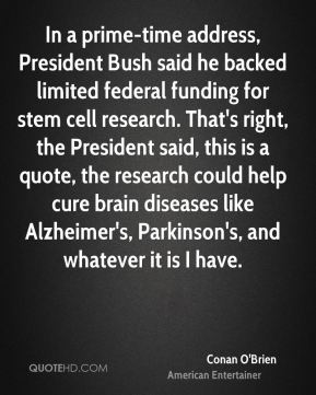 In a prime-time address, President Bush said he backed limited federal funding for stem cell research. That's right, the President said, this is a quote, the research could help cure brain diseases like Alzheimer's, Parkinson's, and whatever it is I have.