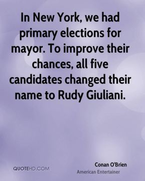 Conan O'Brien - In New York, we had primary elections for mayor. To improve their chances, all five candidates changed their name to Rudy Giuliani.
