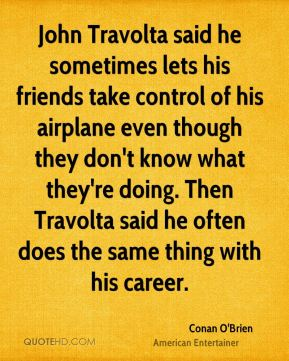 John Travolta said he sometimes lets his friends take control of his airplane even though they don't know what they're doing. Then Travolta said he often does the same thing with his career.