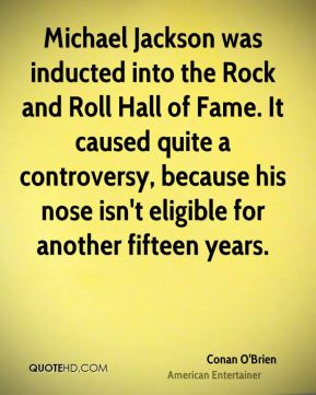 Conan O'Brien - Michael Jackson was inducted into the Rock and Roll Hall of Fame. It caused quite a controversy, because his nose isn't eligible for another fifteen years.