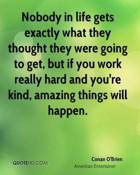 Conan O'Brien - Nobody in life gets exactly what they thought they were going to get, but if you work really hard and you're kind, amazing things will happen.
