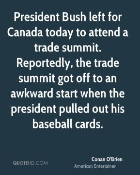 Conan O'Brien - President Bush left for Canada today to attend a trade summit. Reportedly, the trade summit got off to an awkward start when the president pulled out his baseball cards.