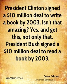 President Clinton signed a $10 million deal to write a book by 2003. Isn't that amazing? Yes, and get this, not only that, President Bush signed a $10 million deal to read a book by 2003.