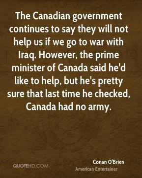 The Canadian government continues to say they will not help us if we go to war with Iraq. However, the prime minister of Canada said he'd like to help, but he's pretty sure that last time he checked, Canada had no army.