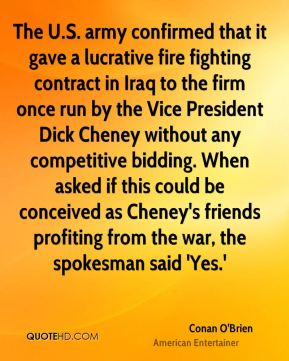 The U.S. army confirmed that it gave a lucrative fire fighting contract in Iraq to the firm once run by the Vice President Dick Cheney without any competitive bidding. When asked if this could be conceived as Cheney's friends profiting from the war, the spokesman said 'Yes.'