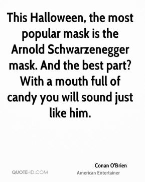 Conan O'Brien - This Halloween, the most popular mask is the Arnold Schwarzenegger mask. And the best part? With a mouth full of candy you will sound just like him.