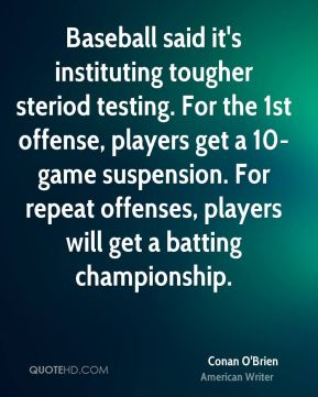 Baseball said it's instituting tougher steriod testing. For the 1st offense, players get a 10-game suspension. For repeat offenses, players will get a batting championship.