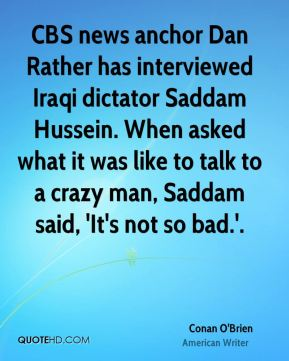 Conan O'Brien - CBS news anchor Dan Rather has interviewed Iraqi dictator Saddam Hussein. When asked what it was like to talk to a crazy man, Saddam said, 'It's not so bad.'.