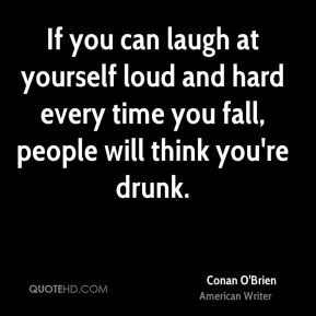 If you can laugh at yourself loud and hard every time you fall, people will think you're drunk.