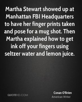 Martha Stewart showed up at Manhattan FBI Headquarters to have her finger prints taken and pose for a mug shot. Then Martha explained how to get ink off your fingers using seltzer water and lemon juice.