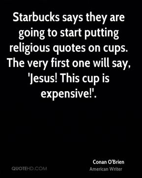 Starbucks says they are going to start putting religious quotes on cups. The very first one will say, 'Jesus! This cup is expensive!'.