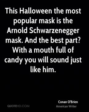 Conan O'Brien - This Halloween the most popular mask is the Arnold Schwarzenegger mask. And the best part? With a mouth full of candy you will sound just like him.