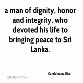 Condoleezza Rice - a man of dignity, honor and integrity, who devoted his life to bringing peace to Sri Lanka.