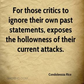 Condoleezza Rice - For those critics to ignore their own past statements, exposes the hollowness of their current attacks.
