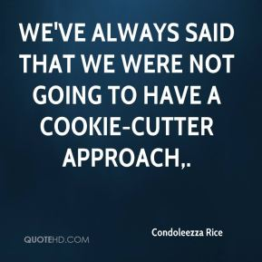 Condoleezza Rice - We've always said that we were not going to have a cookie-cutter approach.