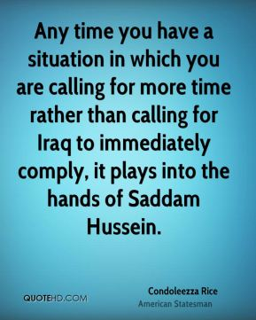 Condoleezza Rice - Any time you have a situation in which you are calling for more time rather than calling for Iraq to immediately comply, it plays into the hands of Saddam Hussein.