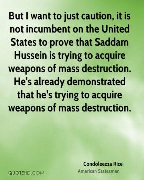 But I want to just caution, it is not incumbent on the United States to prove that Saddam Hussein is trying to acquire weapons of mass destruction. He's already demonstrated that he's trying to acquire weapons of mass destruction.