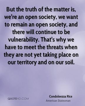 Condoleezza Rice - But the truth of the matter is, we're an open society, we want to remain an open society, and there will continue to be vulnerability. That's why we have to meet the threats when they are not yet taking place on our territory and on our soil.