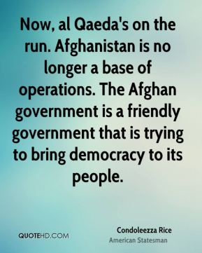 Condoleezza Rice - Now, al Qaeda's on the run. Afghanistan is no longer a base of operations. The Afghan government is a friendly government that is trying to bring democracy to its people.