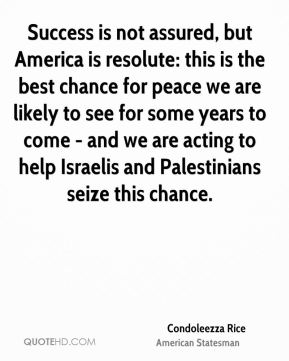 Condoleezza Rice - Success is not assured, but America is resolute: this is the best chance for peace we are likely to see for some years to come - and we are acting to help Israelis and Palestinians seize this chance.