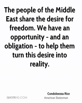 The people of the Middle East share the desire for freedom. We have an opportunity - and an obligation - to help them turn this desire into reality.