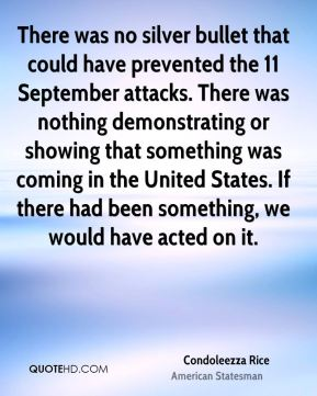 Condoleezza Rice - There was no silver bullet that could have prevented the 11 September attacks. There was nothing demonstrating or showing that something was coming in the United States. If there had been something, we would have acted on it.