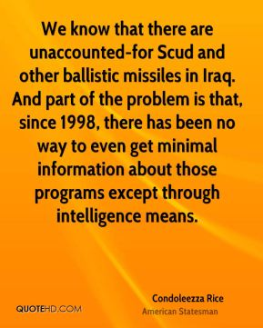 Condoleezza Rice - We know that there are unaccounted-for Scud and other ballistic missiles in Iraq. And part of the problem is that, since 1998, there has been no way to even get minimal information about those programs except through intelligence means.