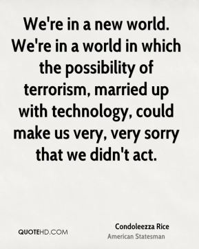 We're in a new world. We're in a world in which the possibility of terrorism, married up with technology, could make us very, very sorry that we didn't act.