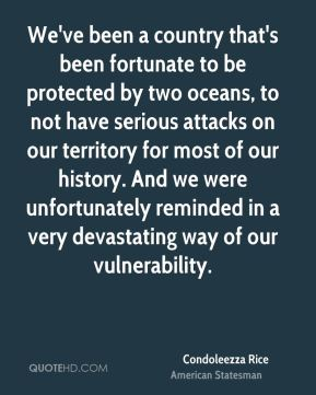 Condoleezza Rice - We've been a country that's been fortunate to be protected by two oceans, to not have serious attacks on our territory for most of our history. And we were unfortunately reminded in a very devastating way of our vulnerability.