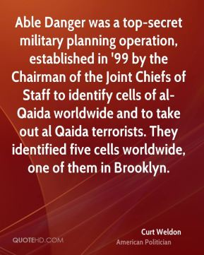 Curt Weldon - Able Danger was a top-secret military planning operation, established in '99 by the Chairman of the Joint Chiefs of Staff to identify cells of al-Qaida worldwide and to take out al Qaida terrorists. They identified five cells worldwide, one of them in Brooklyn.