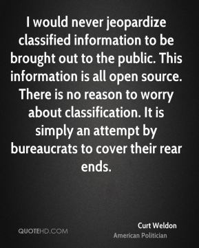 Curt Weldon - I would never jeopardize classified information to be brought out to the public. This information is all open source. There is no reason to worry about classification. It is simply an attempt by bureaucrats to cover their rear ends.