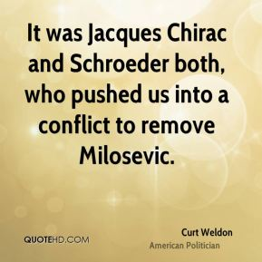 It was Jacques Chirac and Schroeder both, who pushed us into a conflict to remove Milosevic.