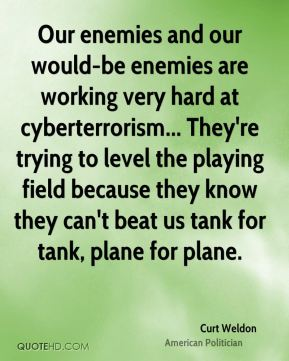 Our enemies and our would-be enemies are working very hard at cyberterrorism... They're trying to level the playing field because they know they can't beat us tank for tank, plane for plane.