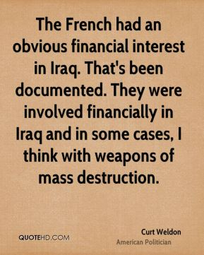 Curt Weldon - The French had an obvious financial interest in Iraq. That's been documented. They were involved financially in Iraq and in some cases, I think with weapons of mass destruction.