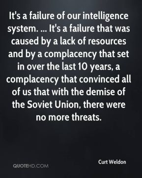 It's a failure of our intelligence system. ... It's a failure that was caused by a lack of resources and by a complacency that set in over the last 10 years, a complacency that convinced all of us that with the demise of the Soviet Union, there were no more threats.