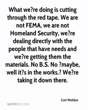 What we?re doing is cutting through the red tape. We are not FEMA, we are not Homeland Security, we?re dealing directly with the people that have needs and we?re getting them the materials. No B.S. No ?maybe, well it?s in the works.? We?re taking it down there.