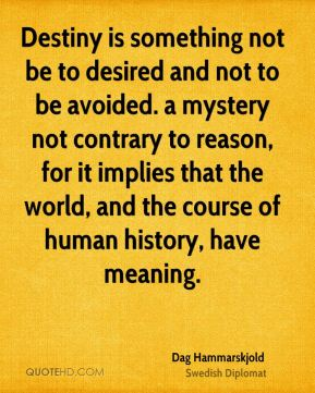 Destiny is something not be to desired and not to be avoided. a mystery not contrary to reason, for it implies that the world, and the course of human history, have meaning.