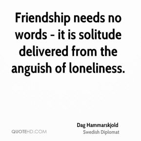 Dag Hammarskjold - Friendship needs no words - it is solitude delivered from the anguish of loneliness.