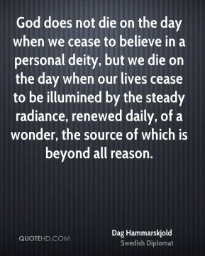 Dag Hammarskjold - God does not die on the day when we cease to believe in a personal deity, but we die on the day when our lives cease to be illumined by the steady radiance, renewed daily, of a wonder, the source of which is beyond all reason.