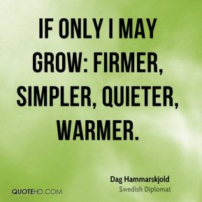 If only I may grow: firmer, simpler, quieter, warmer.