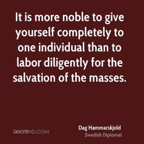 Dag Hammarskjold - It is more noble to give yourself completely to one individual than to labor diligently for the salvation of the masses.