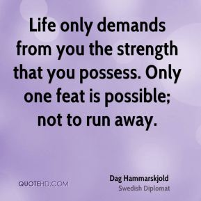 Dag Hammarskjold - Life only demands from you the strength that you possess. Only one feat is possible; not to run away.