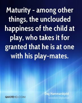 Dag Hammarskjold - Maturity - among other things, the unclouded happiness of the child at play, who takes it for granted that he is at one with his play-mates.